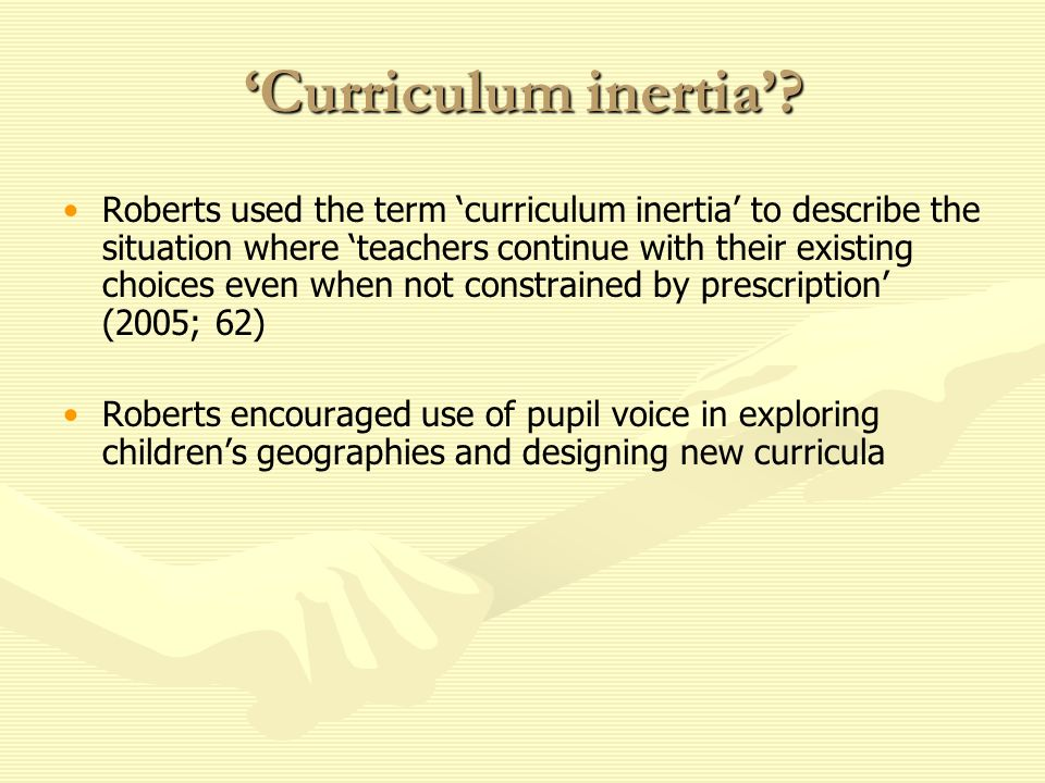 Curriculum inertia? Roberts used the term curriculum inertia to describe the situation where teachers continue with their existing choices even when n