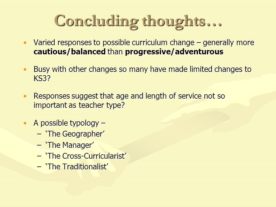 Concluding thoughts… Varied responses to possible curriculum change – generally more cautious/balanced than progressive/adventurousVaried responses to possible curriculum change – generally more cautious/balanced than progressive/adventurous Busy with other changes so many have made limited changes to KS3 Busy with other changes so many have made limited changes to KS3.