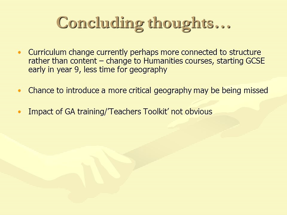 Concluding thoughts… Curriculum change currently perhaps more connected to structure rather than content – change to Humanities courses, starting GCSE early in year 9, less time for geographyCurriculum change currently perhaps more connected to structure rather than content – change to Humanities courses, starting GCSE early in year 9, less time for geography Chance to introduce a more critical geography may be being missedChance to introduce a more critical geography may be being missed Impact of GA training/Teachers Toolkit not obviousImpact of GA training/Teachers Toolkit not obvious