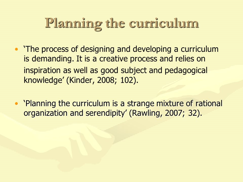 Planning the curriculum The process of designing and developing a curriculum is demanding. It is a creative process and relies on inspiration as well