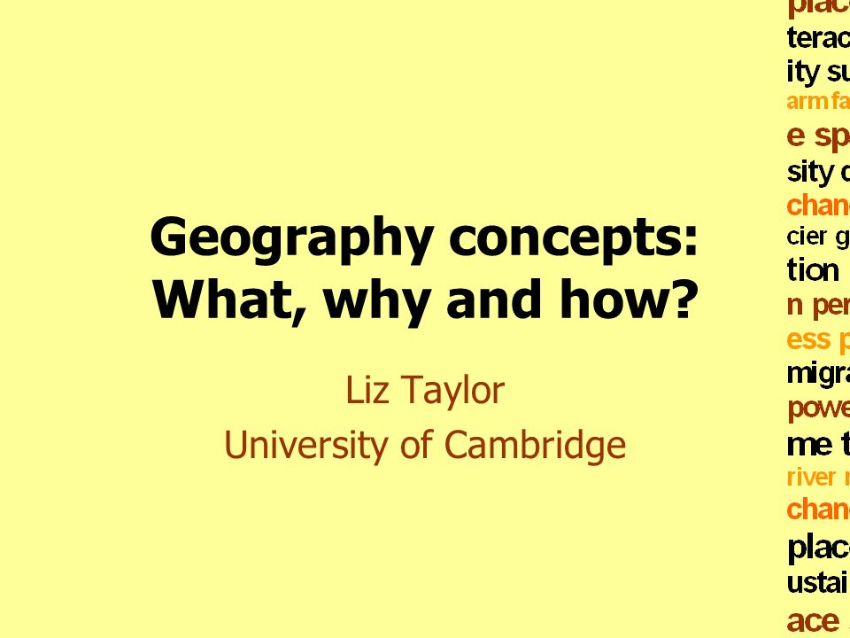 Geography concepts: What, why and how? Liz Taylor University of Cambridge