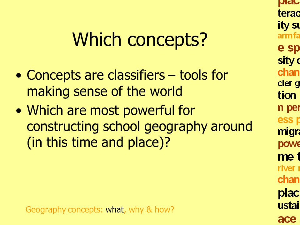 Which concepts? Concepts are classifiers – tools for making sense of the world Which are most powerful for constructing school geography around (in th