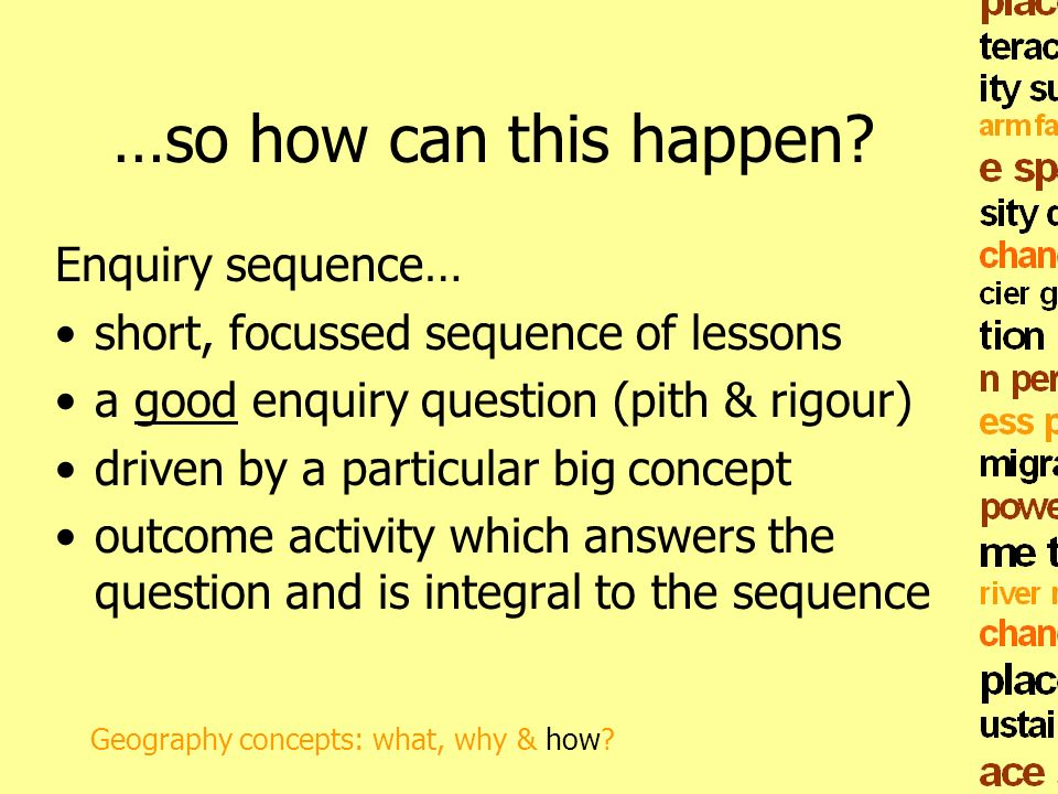 …so how can this happen? Enquiry sequence… short, focussed sequence of lessons a good enquiry question (pith & rigour) driven by a particular big conc