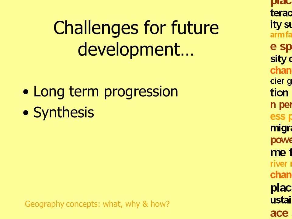 Challenges for future development… Long term progression Synthesis Geography concepts: what, why & how?