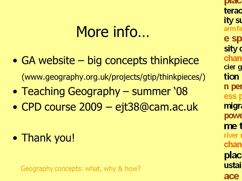 More info… GA website – big concepts thinkpiece (www.geography.org.uk/projects/gtip/thinkpieces/) Teaching Geography – summer 08 CPD course 2009 – ejt