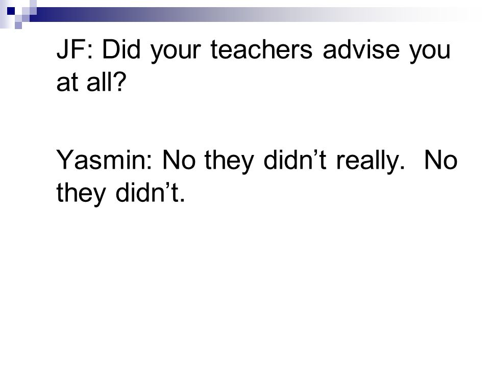 JF: Did your teachers advise you at all Yasmin: No they didnt really. No they didnt.