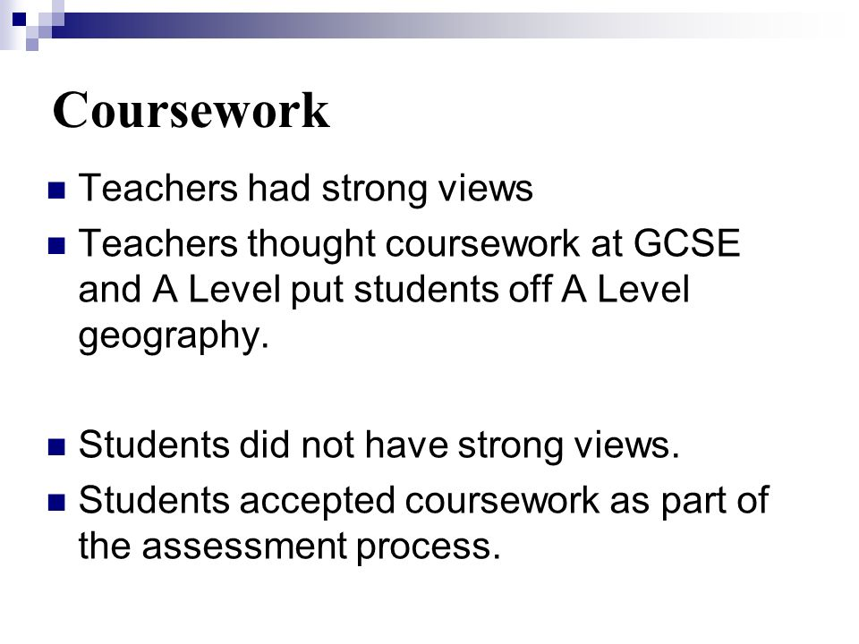 Teachers had strong views Teachers thought coursework at GCSE and A Level put students off A Level geography.