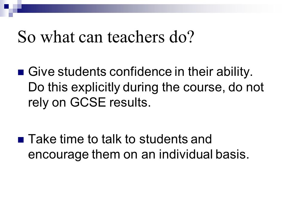 So what can teachers do. Give students confidence in their ability.
