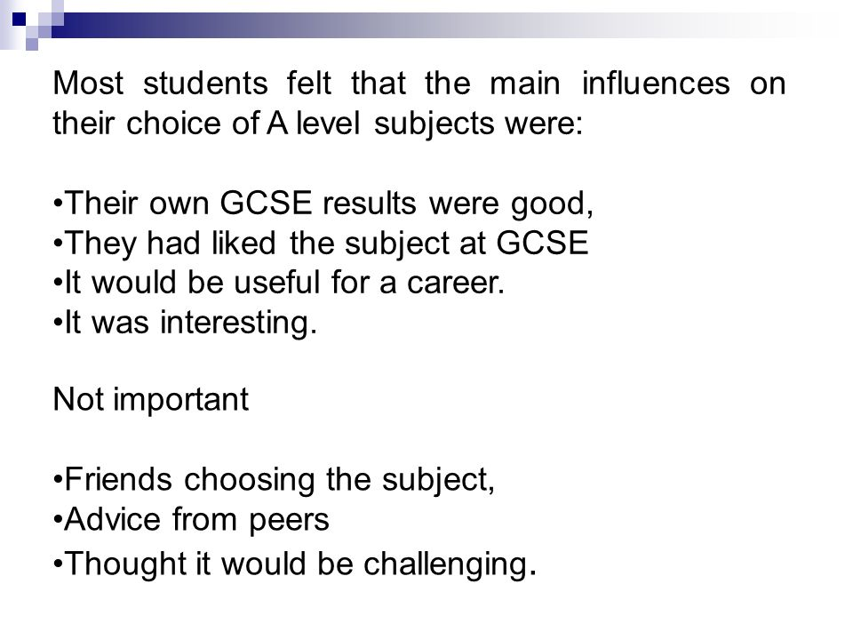 Most students felt that the main influences on their choice of A level subjects were: Their own GCSE results were good, They had liked the subject at GCSE It would be useful for a career.
