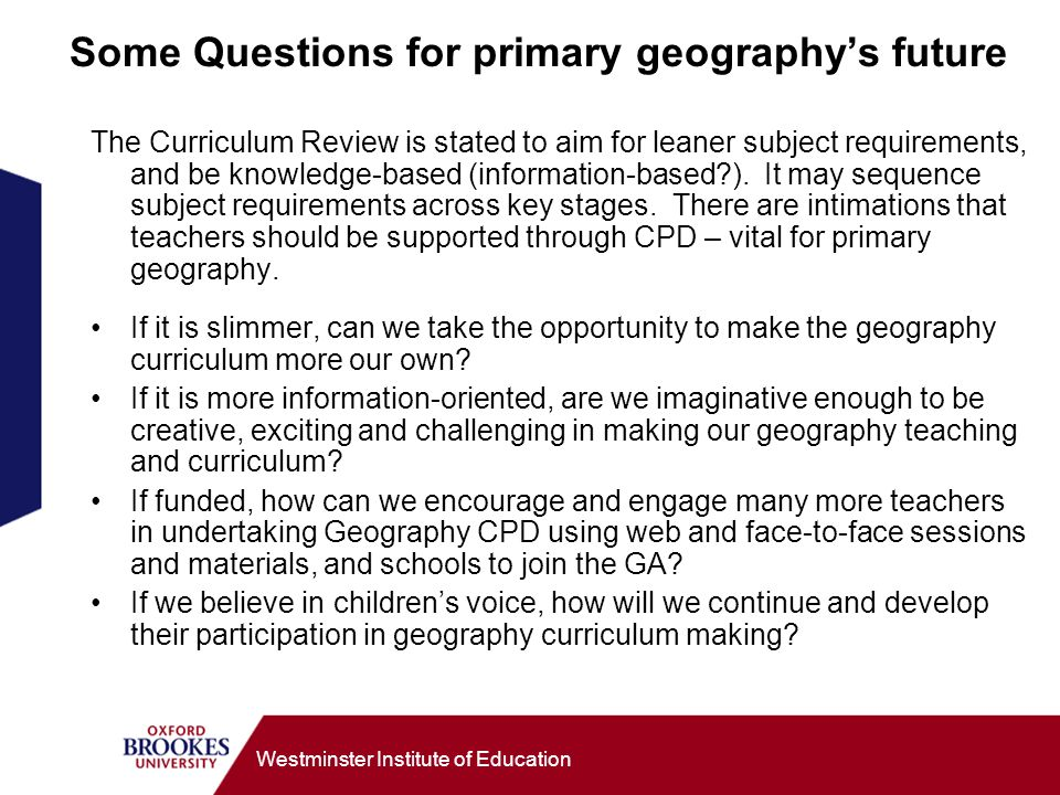 Westminster Institute of Education Some Questions for primary geographys future The Curriculum Review is stated to aim for leaner subject requirements