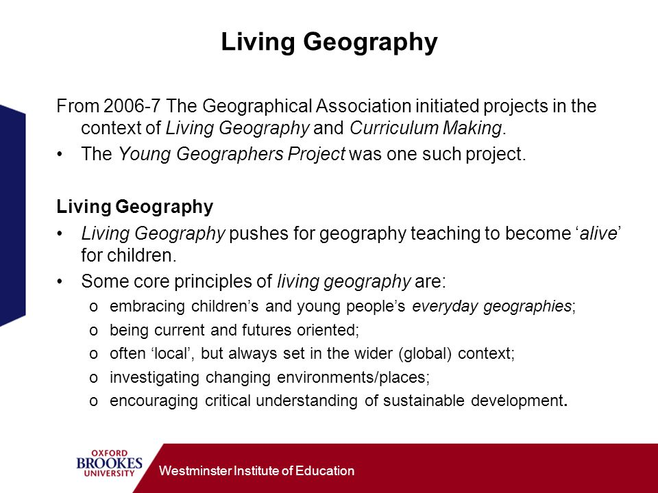 Westminster Institute of Education Living Geography From 2006-7 The Geographical Association initiated projects in the context of Living Geography and