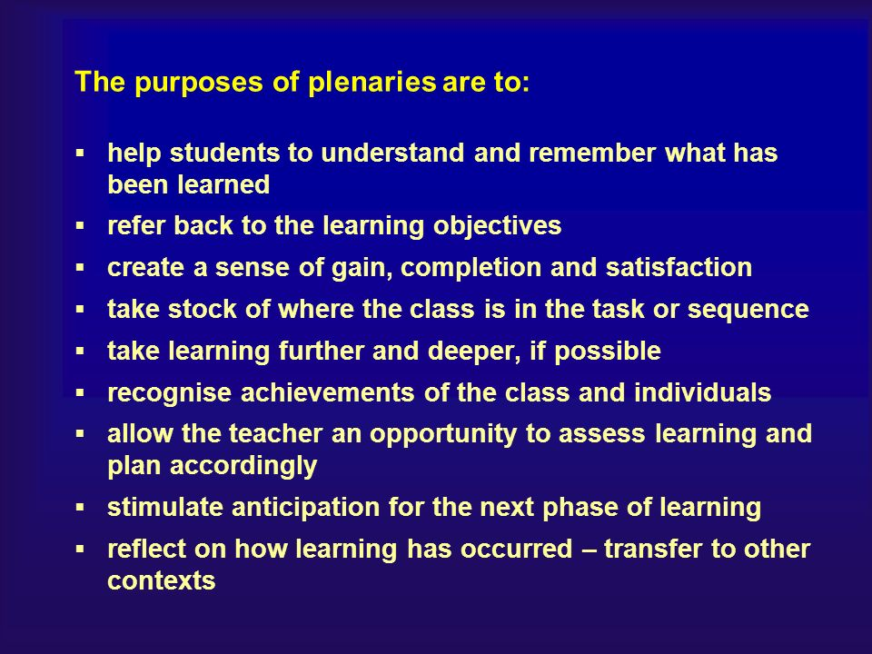 The purposes of plenaries are to: help students to understand and remember what has been learned refer back to the learning objectives create a sense of gain, completion and satisfaction take stock of where the class is in the task or sequence take learning further and deeper, if possible recognise achievements of the class and individuals allow the teacher an opportunity to assess learning and plan accordingly stimulate anticipation for the next phase of learning reflect on how learning has occurred – transfer to other contexts
