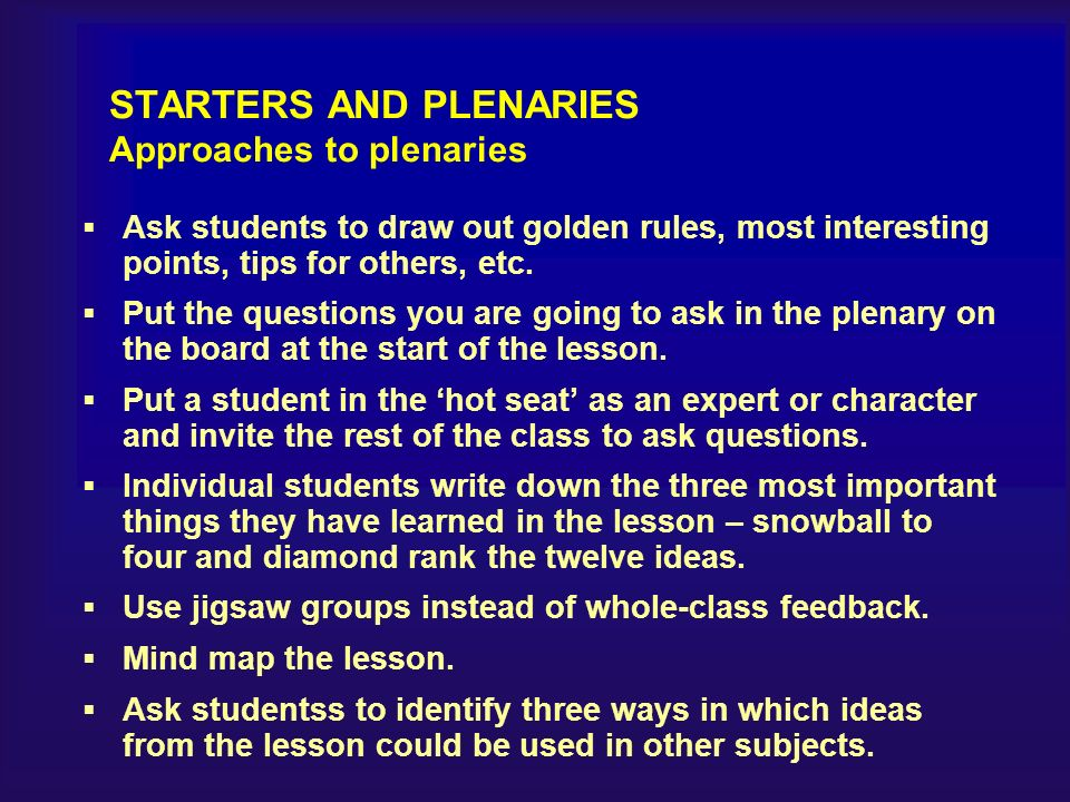 STARTERS AND PLENARIES Approaches to plenaries Ask students to draw out golden rules, most interesting points, tips for others, etc.