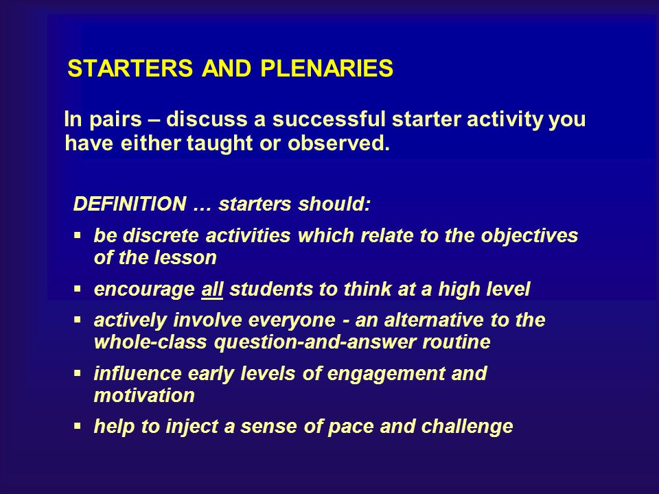 STARTERS AND PLENARIES In pairs – discuss a successful starter activity you have either taught or observed.