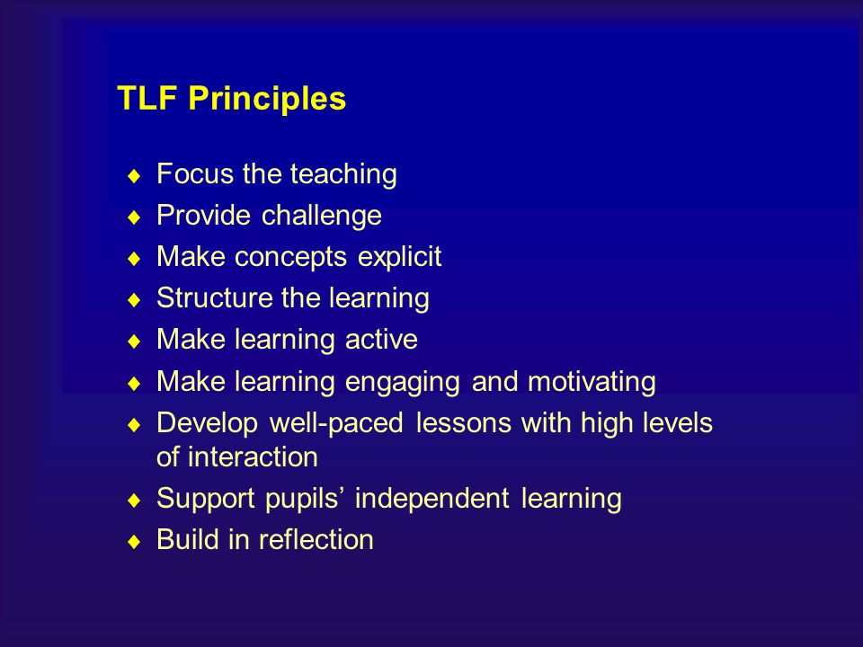 TLF Principles Focus the teaching Provide challenge Make concepts explicit Structure the learning Make learning active Make learning engaging and motivating Develop well-paced lessons with high levels of interaction Support pupils independent learning Build in reflection