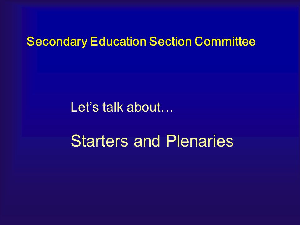 Lets talk about… Starters and Plenaries Secondary Education Section Committee