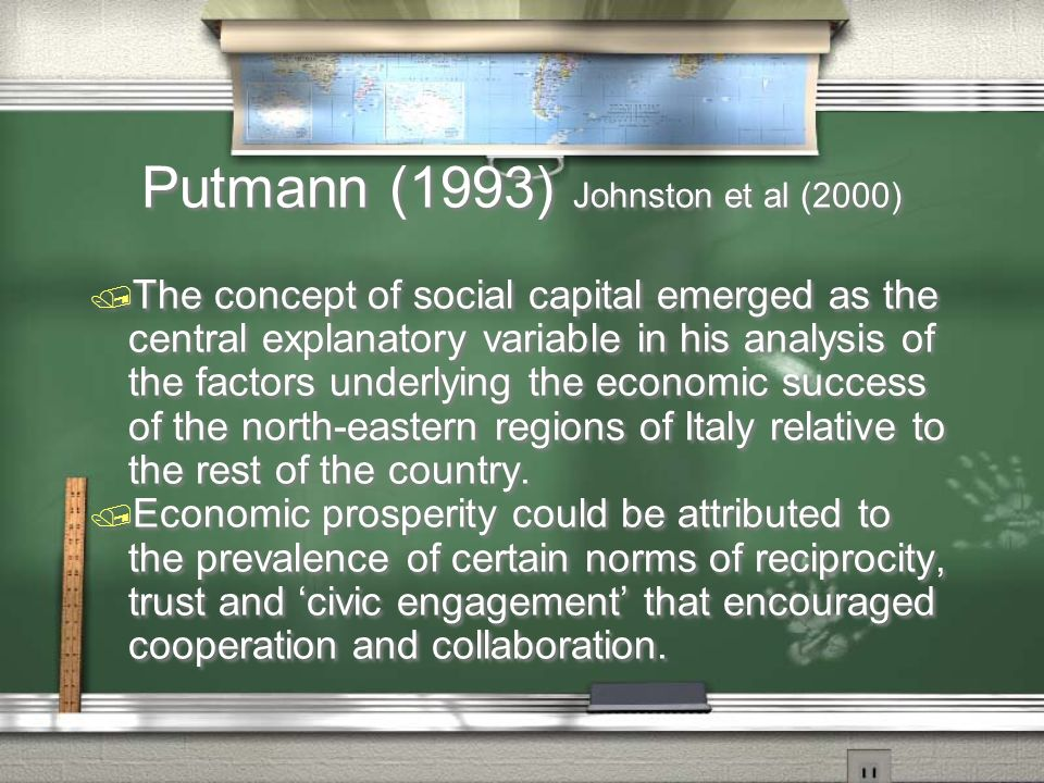 Putmann (1993) Johnston et al (2000) / The concept of social capital emerged as the central explanatory variable in his analysis of the factors underlying the economic success of the north-eastern regions of Italy relative to the rest of the country.