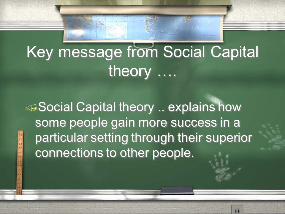 Key message from Social Capital theory …. / Social Capital theory.. explains how some people gain more success in a particular setting through their s
