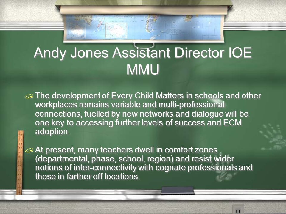 Andy Jones Assistant Director IOE MMU / The development of Every Child Matters in schools and other workplaces remains variable and multi-professional connections, fuelled by new networks and dialogue will be one key to accessing further levels of success and ECM adoption.