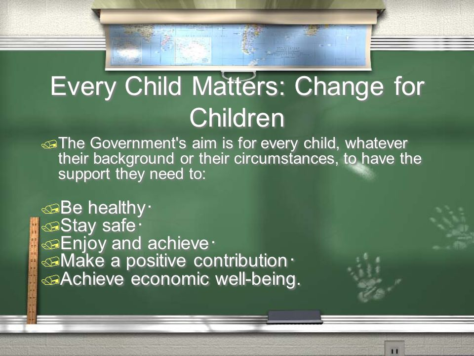 Every Child Matters: Change for Children / The Government s aim is for every child, whatever their background or their circumstances, to have the support they need to: / Be healthy / Stay safe / Enjoy and achieve / Make a positive contribution / Achieve economic well-being.