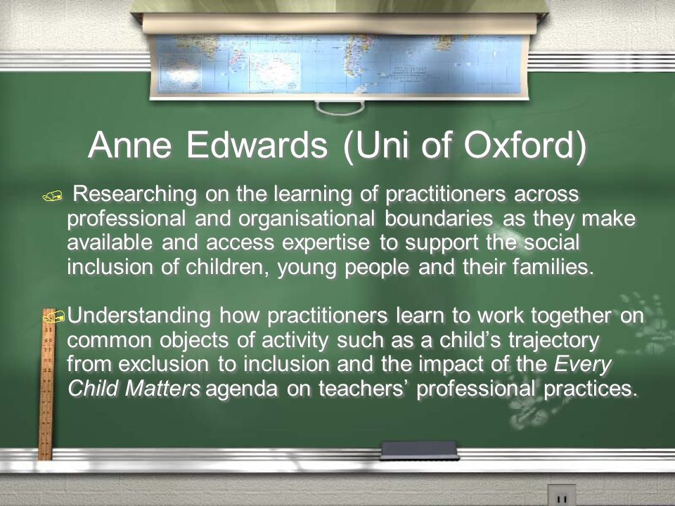 Anne Edwards (Uni of Oxford) / Researching on the learning of practitioners across professional and organisational boundaries as they make available and access expertise to support the social inclusion of children, young people and their families.
