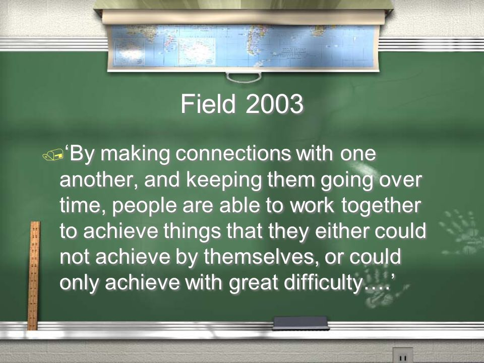 Field 2003 / By making connections with one another, and keeping them going over time, people are able to work together to achieve things that they either could not achieve by themselves, or could only achieve with great difficulty….
