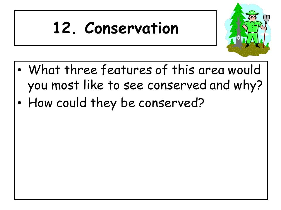 12. Conservation What three features of this area would you most like to see conserved and why.