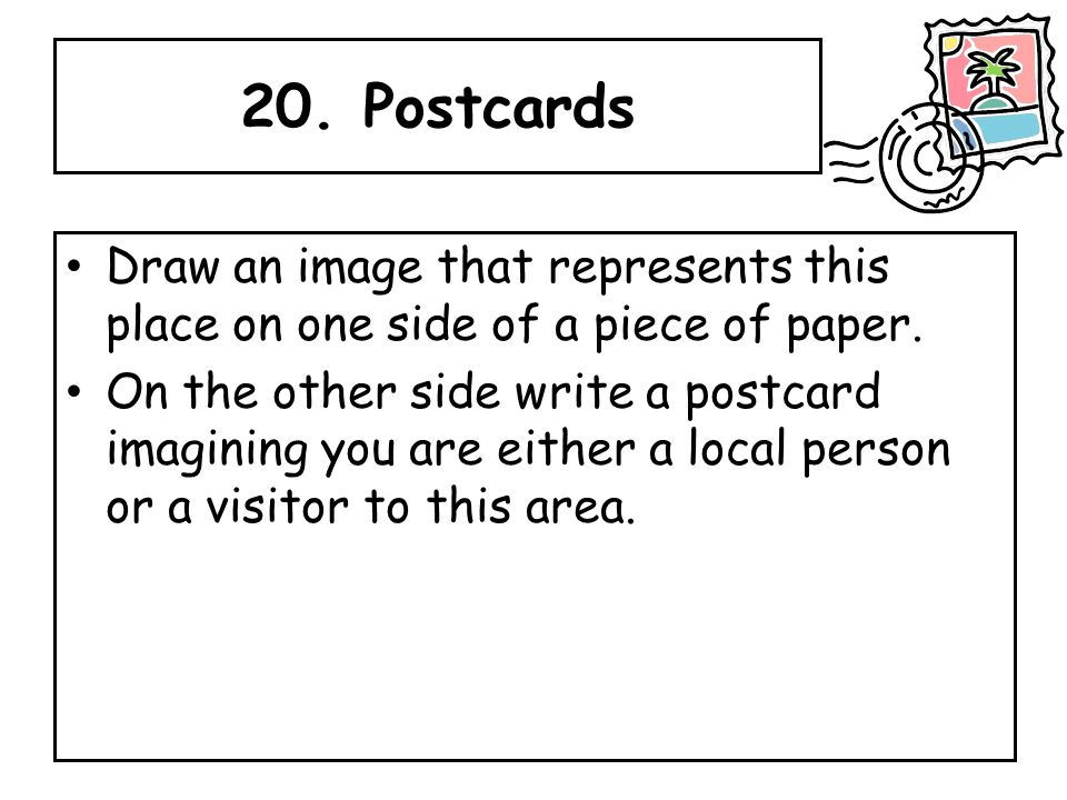 20. Postcards Draw an image that represents this place on one side of a piece of paper.