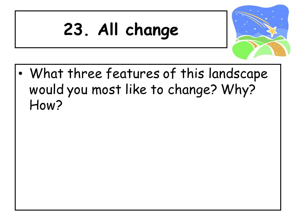 23. All change What three features of this landscape would you most like to change? Why? How?