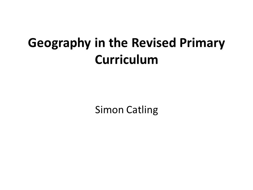 Geography in the Revised Primary Curriculum Simon Catling