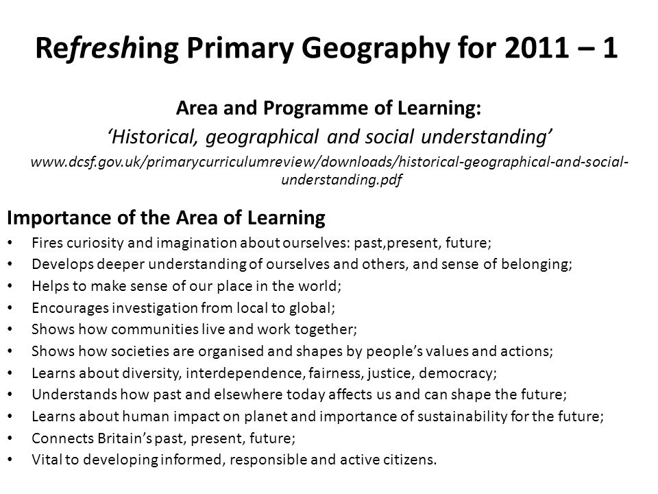Refreshing Primary Geography for 2011 – 1 Area and Programme of Learning: Historical, geographical and social understanding www.dcsf.gov.uk/primarycur