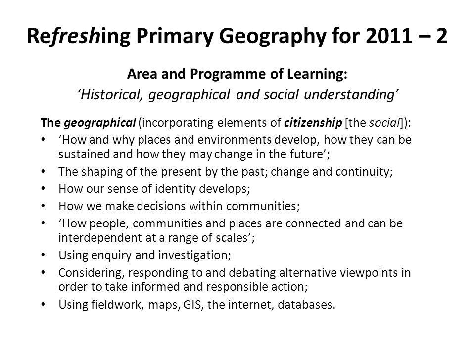 Refreshing Primary Geography for 2011 – 2 Area and Programme of Learning: Historical, geographical and social understanding The geographical (incorpor