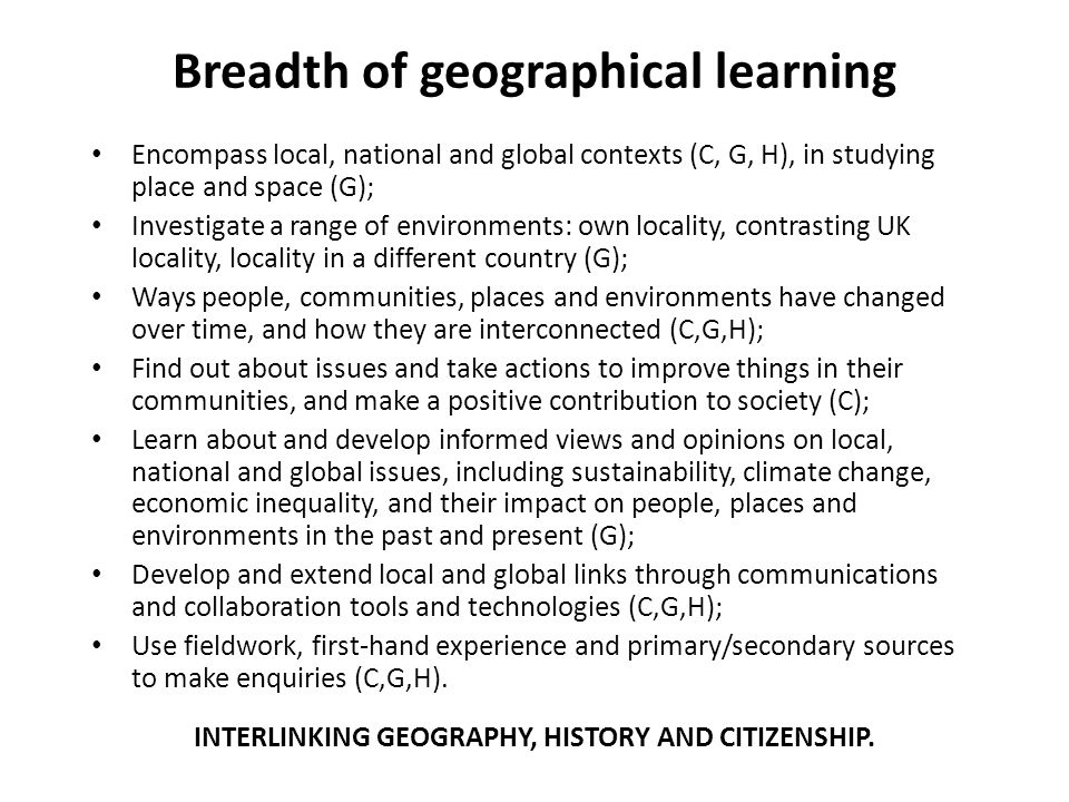 Breadth of geographical learning Encompass local, national and global contexts (C, G, H), in studying place and space (G); Investigate a range of envi
