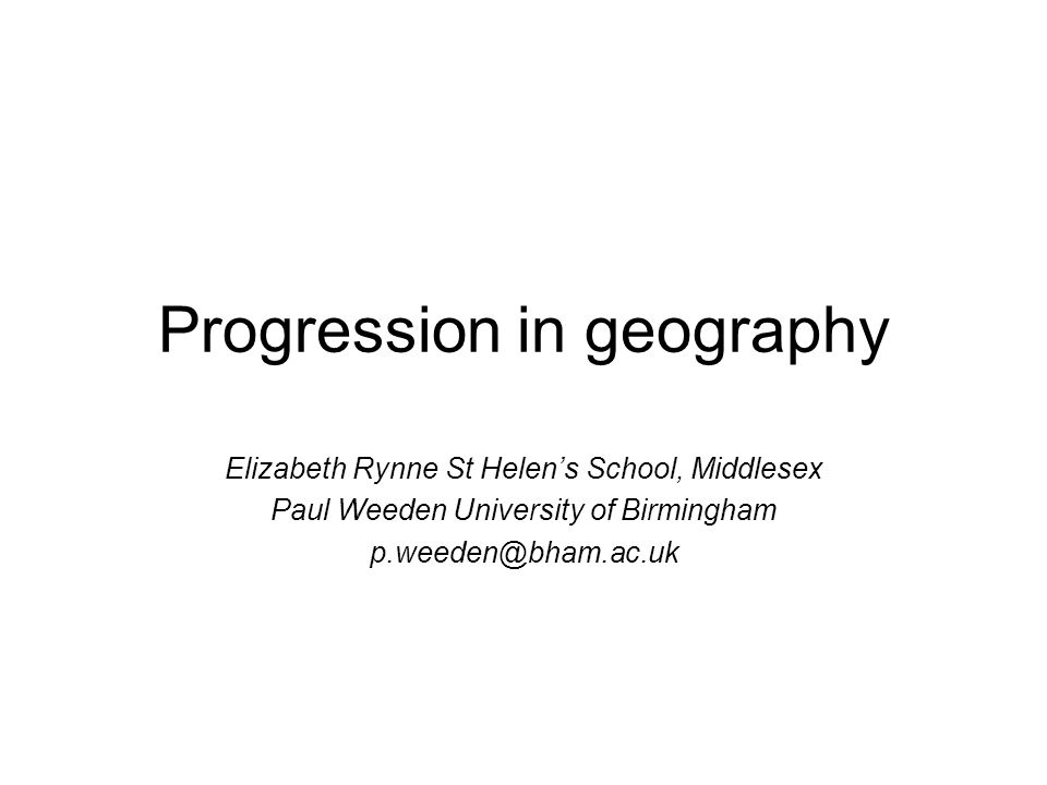 Progression in geography Elizabeth Rynne St Helens School, Middlesex Paul Weeden University of Birmingham p.weeden@bham.ac.uk