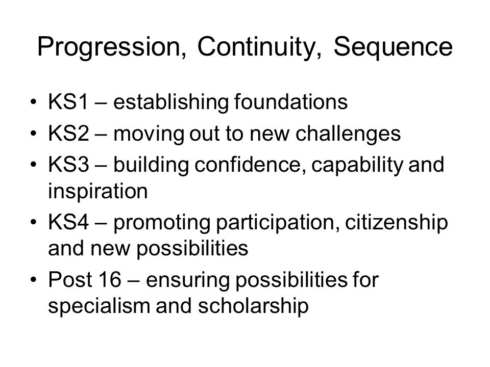 Progression, Continuity, Sequence KS1 – establishing foundations KS2 – moving out to new challenges KS3 – building confidence, capability and inspirat