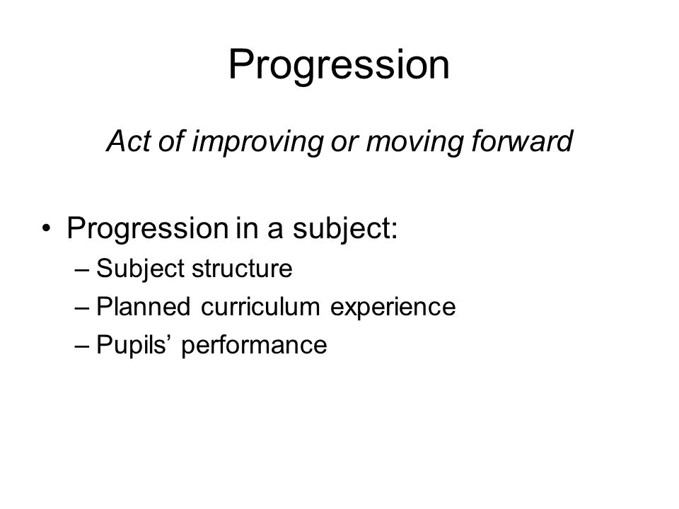 Progression Act of improving or moving forward Progression in a subject: –Subject structure –Planned curriculum experience –Pupils performance