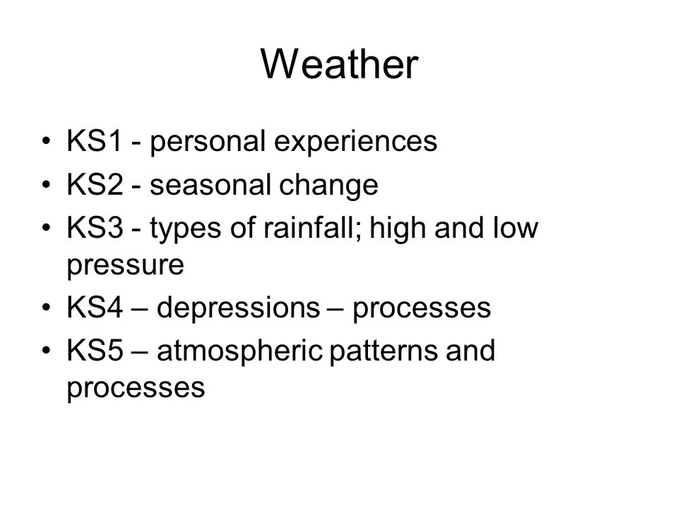 Weather KS1 - personal experiences KS2 - seasonal change KS3 - types of rainfall; high and low pressure KS4 – depressions – processes KS5 – atmospheri
