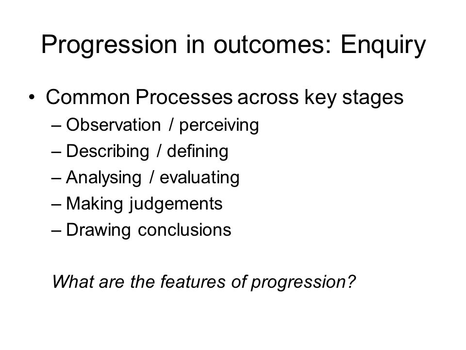 Progression in outcomes: Enquiry Common Processes across key stages –Observation / perceiving –Describing / defining –Analysing / evaluating –Making j