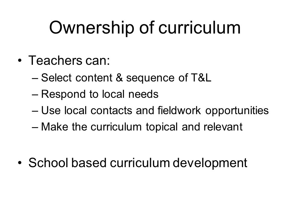 Ownership of curriculum Teachers can: –Select content & sequence of T&L –Respond to local needs –Use local contacts and fieldwork opportunities –Make