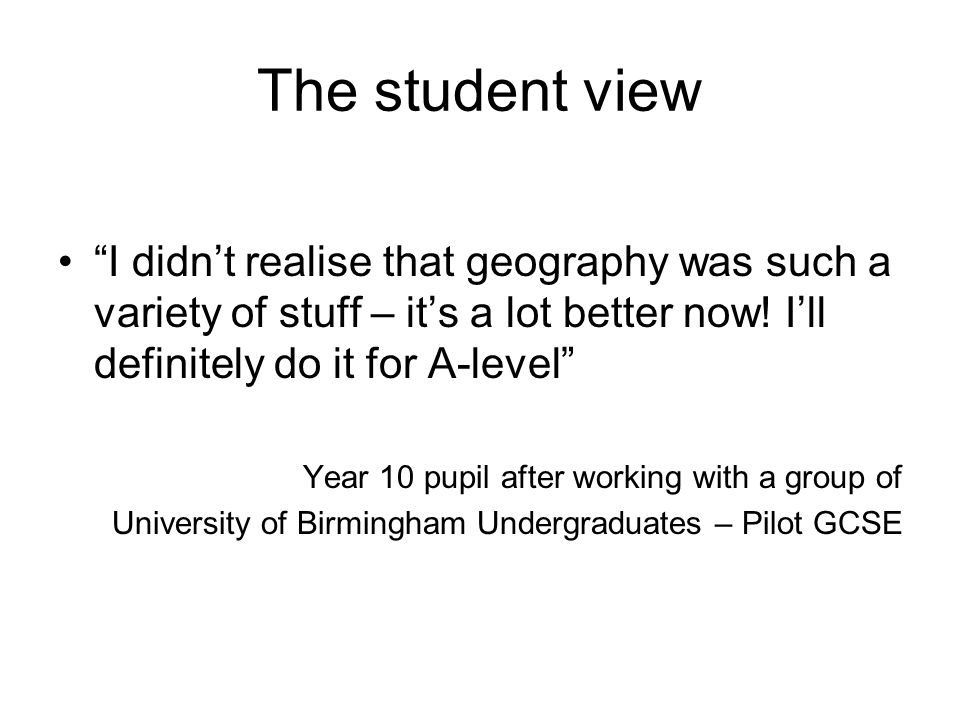 The student view I didnt realise that geography was such a variety of stuff – its a lot better now! Ill definitely do it for A-level Year 10 pupil aft