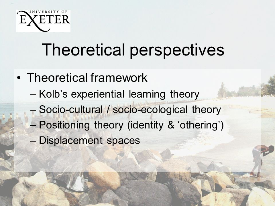 Theoretical perspectives Theoretical framework –Kolbs experiential learning theory –Socio-cultural / socio-ecological theory –Positioning theory (identity & othering) –Displacement spaces