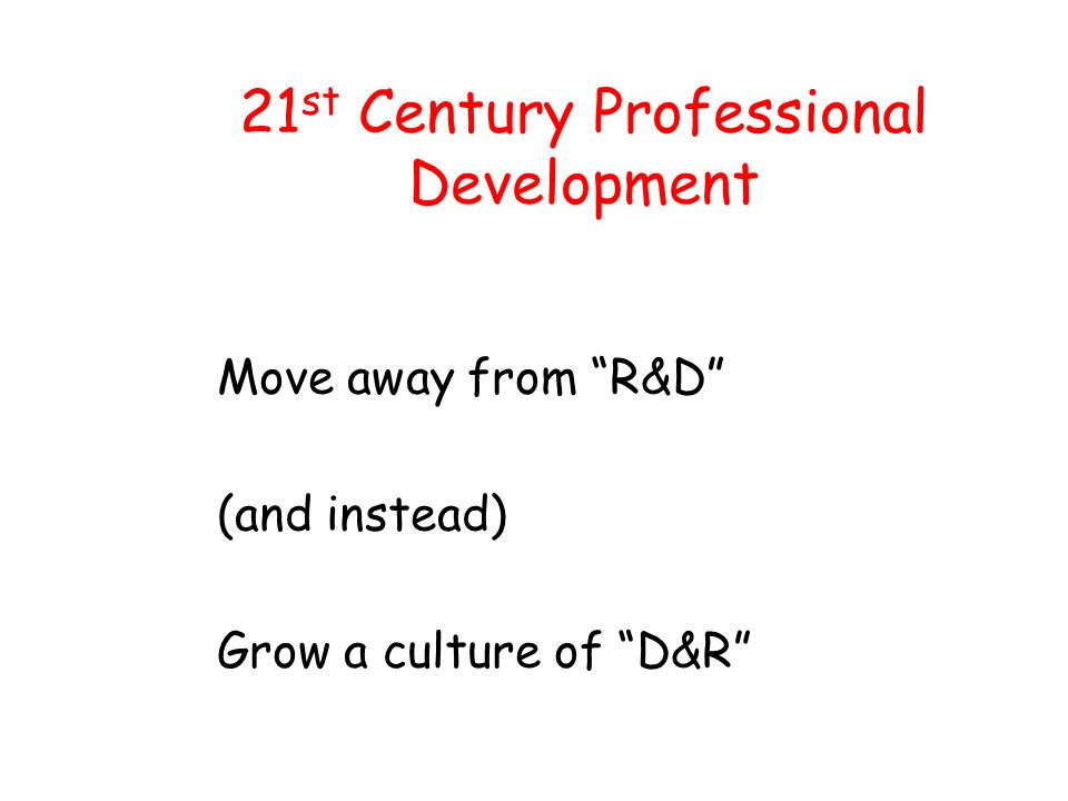 21 st Century Professional Development Move away from R&D (and instead) Grow a culture of D&R
