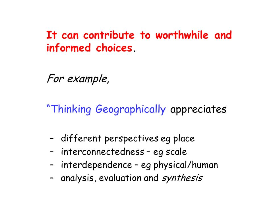 It can contribute to worthwhile and informed choices. For example, Thinking Geographically appreciates – different perspectives eg place – interconnec