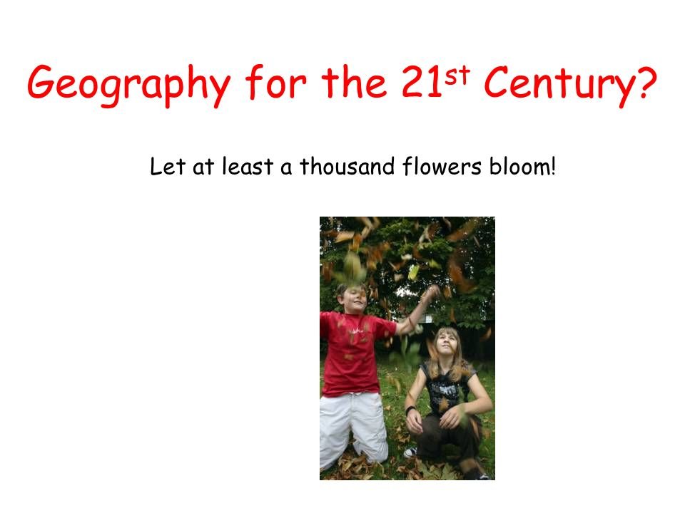 Geography for the 21 st Century? Let at least a thousand flowers bloom!
