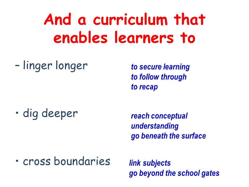 And a curriculum that enables learners to –linger longer dig deeper cross boundaries to secure learning to follow through to recap reach conceptual understanding go beneath the surface link subjects go beyond the school gates