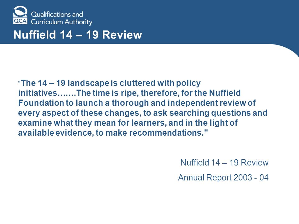 Nuffield 14 – 19 Review The 14 – 19 landscape is cluttered with policy initiatives…….The time is ripe, therefore, for the Nuffield Foundation to launc