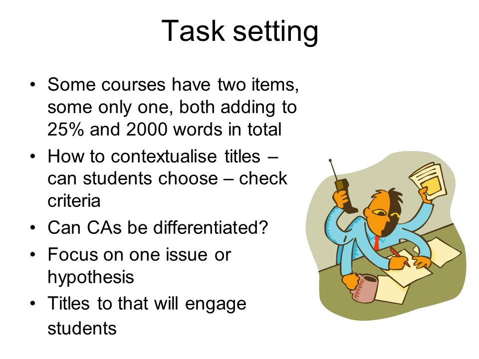 Task setting Some courses have two items, some only one, both adding to 25% and 2000 words in total How to contextualise titles – can students choose – check criteria Can CAs be differentiated.
