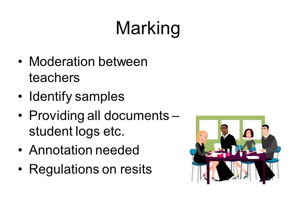 Marking Moderation between teachers Identify samples Providing all documents – student logs etc.