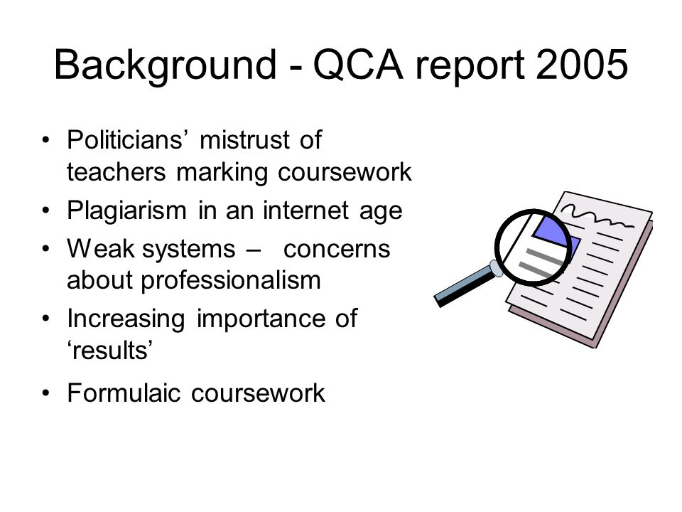 Background - QCA report 2005 Politicians mistrust of teachers marking coursework Plagiarism in an internet age Weak systems – concerns about professionalism Increasing importance of results Formulaic coursework