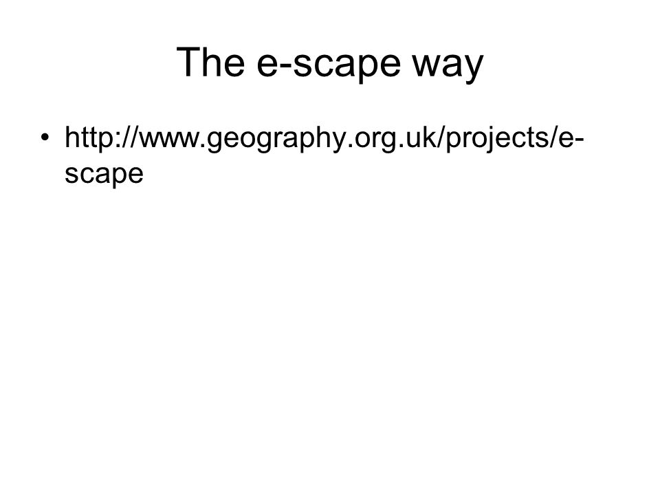 The e-scape way http://www.geography.org.uk/projects/e- scape